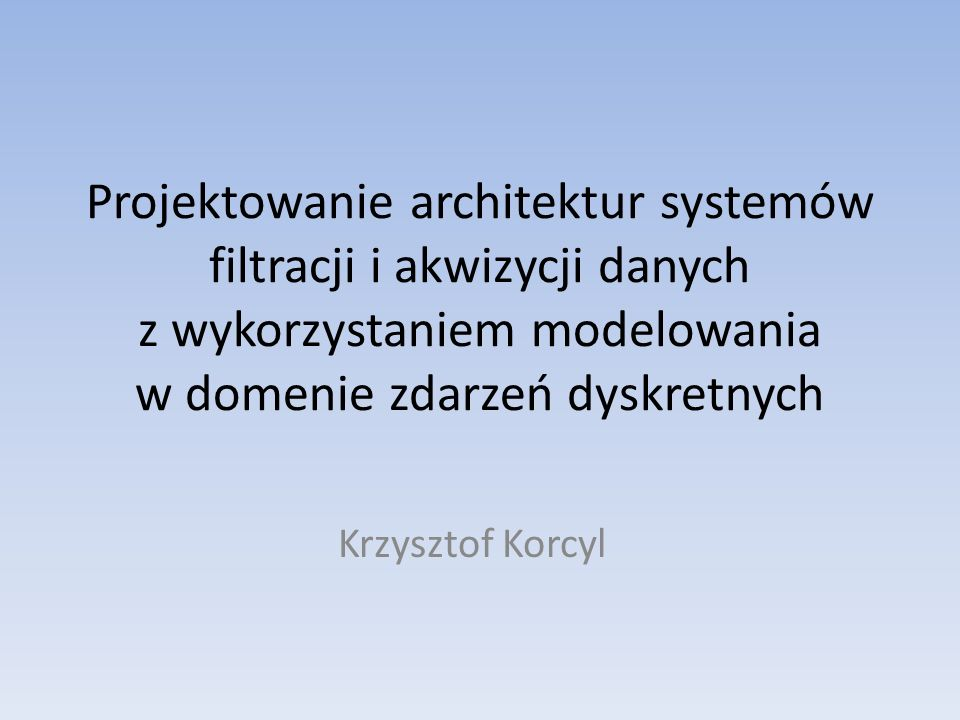 Projektowanie architektur systemów filtracji i akwizycji danych z wykorzystaniem modelowania w domenie zdarzeń dyskretnych Krzysztof Korcyl