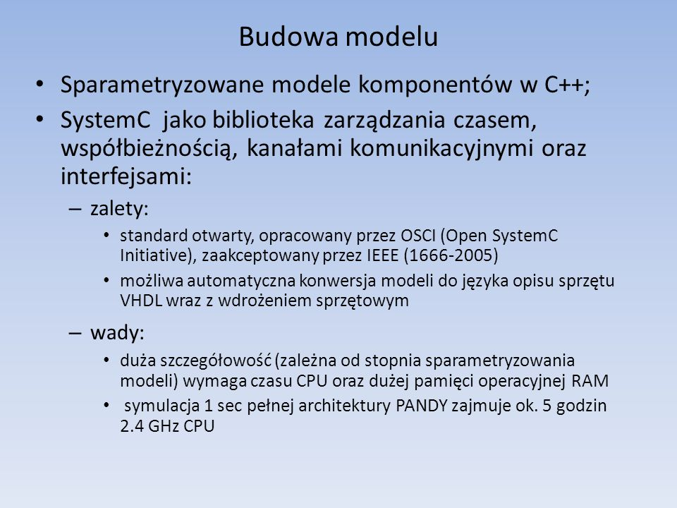 Budowa modelu Sparametryzowane modele komponentów w C++; SystemC jako biblioteka zarządzania czasem, współbieżnością, kanałami komunikacyjnymi oraz interfejsami: – zalety: standard otwarty, opracowany przez OSCI (Open SystemC Initiative), zaakceptowany przez IEEE (1666-2005) możliwa automatyczna konwersja modeli do języka opisu sprzętu VHDL wraz z wdrożeniem sprzętowym – wady: duża szczegółowość (zależna od stopnia sparametryzowania modeli) wymaga czasu CPU oraz dużej pamięci operacyjnej RAM symulacja 1 sec pełnej architektury PANDY zajmuje ok.