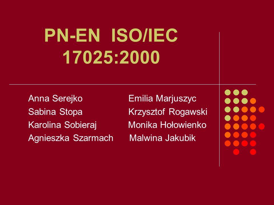 PN-EN ISO/IEC 17025:2000 Anna Serejko Emilia Marjuszyc Sabina Stopa Krzysztof Rogawski Karolina Sobieraj Monika Hołowienko Agnieszka Szarmach Malwina
