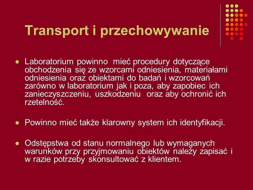 Transport i przechowywanie Laboratorium powinno mieć procedury dotyczące obchodzenia się ze wzorcami odniesienia, materiałami odniesienia oraz obiekta