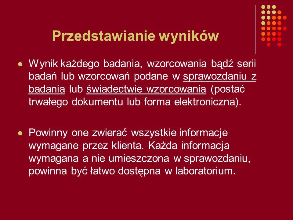 Przedstawianie wyników Wynik każdego badania, wzorcowania bądź serii badań lub wzorcowań podane w sprawozdaniu z badania lub świadectwie wzorcowania (