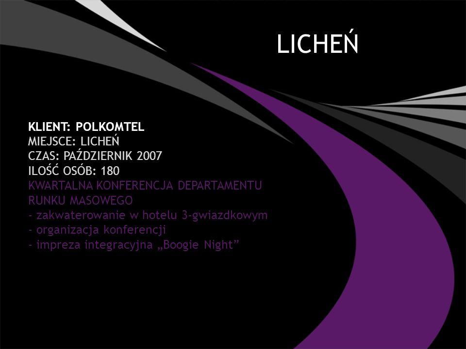 LICHEŃ KLIENT: POLKOMTEL MIEJSCE: LICHEŃ CZAS: PAŹDZIERNIK 2007 ILOŚĆ OSÓB: 180 KWARTALNA KONFERENCJA DEPARTAMENTU RUNKU MASOWEGO - zakwaterowanie w hotelu 3-gwiazdkowym - organizacja konferencji - impreza integracyjna Boogie Night