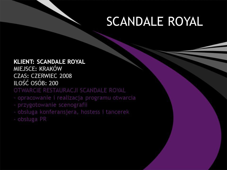 SCANDALE ROYAL KLIENT: SCANDALE ROYAL MIEJSCE: KRAKÓW CZAS: CZERWIEC 2008 ILOŚĆ OSÓB: 200 OTWARCIE RESTAURACJI SCANDALE ROYAL - opracowanie i realizacja programu otwarcia - przygotowanie scenografii - obsługa konferansjera, hostess i tancerek - obsługa PR