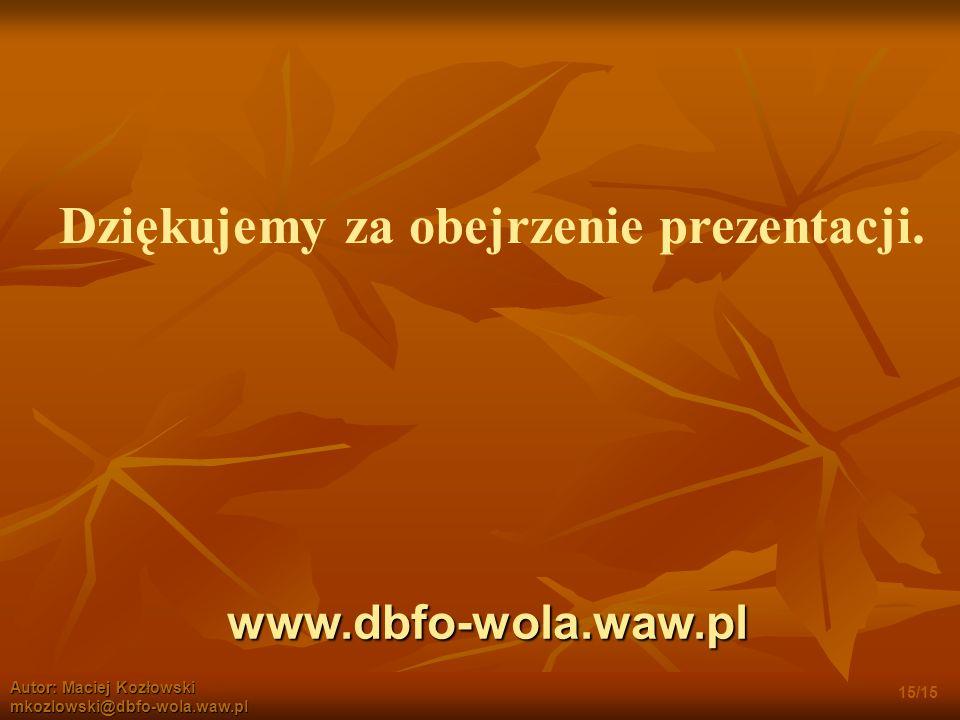 www.dbfo-wola.waw.pl Autor: Maciej Kozłowski mkozlowski@dbfo-wola.waw.pl Dziękujemy za obejrzenie prezentacji.