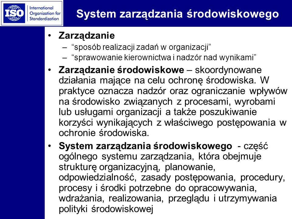 System zarządzania środowiskowego Zarządzanie –sposób realizacji zadań w organizacji –sprawowanie kierownictwa i nadzór nad wynikami Zarządzanie środo