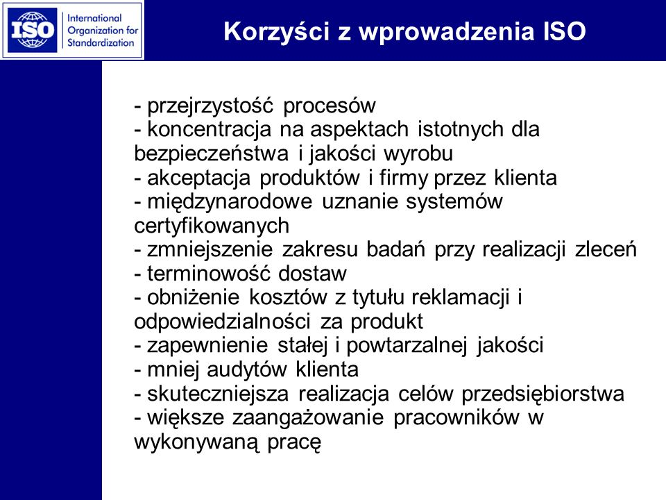 Korzyści z wprowadzenia ISO - przejrzystość procesów - koncentracja na aspektach istotnych dla bezpieczeństwa i jakości wyrobu - akceptacja produktów