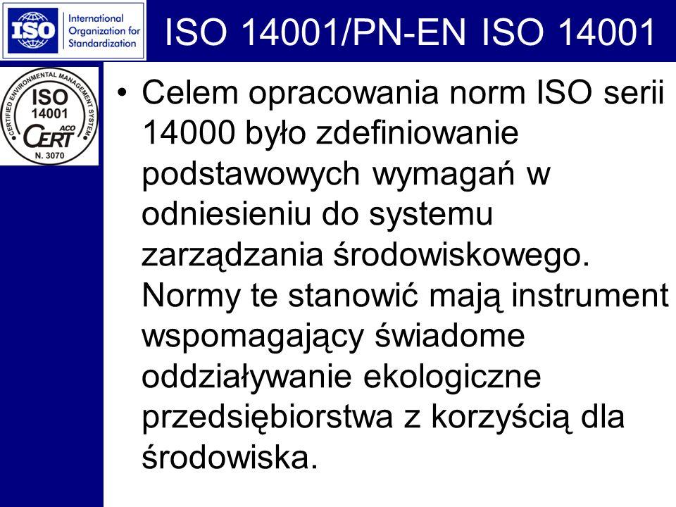 ISO 14001/PN-EN ISO 14001 Celem opracowania norm ISO serii 14000 było zdefiniowanie podstawowych wymagań w odniesieniu do systemu zarządzania środowis