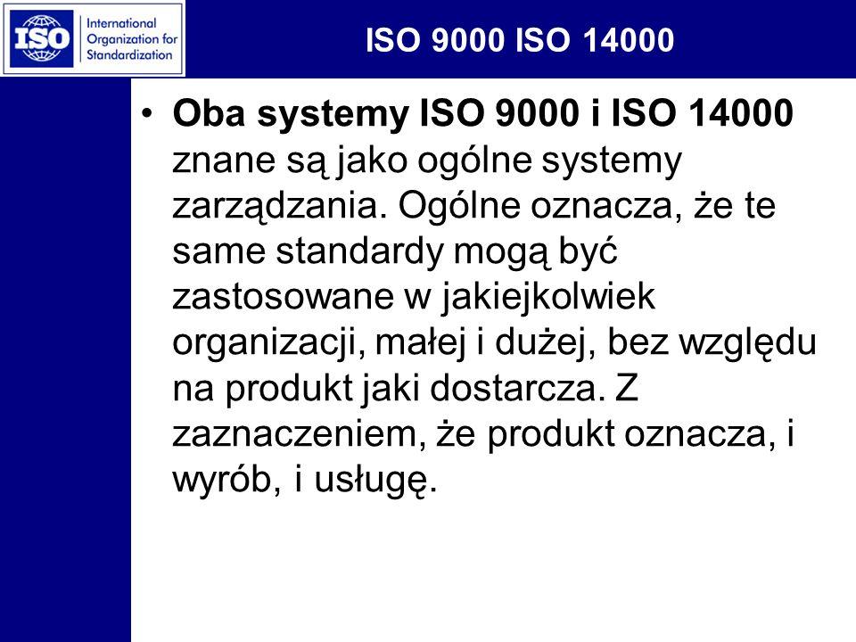 ISO 9000 ISO 14000 Oba systemy ISO 9000 i ISO 14000 znane są jako ogólne systemy zarządzania. Ogólne oznacza, że te same standardy mogą być zastosowan