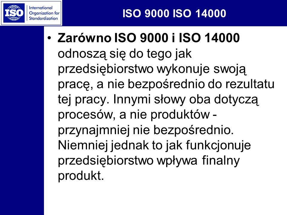 ISO 9000 ISO 14000 Zarówno ISO 9000 i ISO 14000 odnoszą się do tego jak przedsiębiorstwo wykonuje swoją pracę, a nie bezpośrednio do rezultatu tej pra