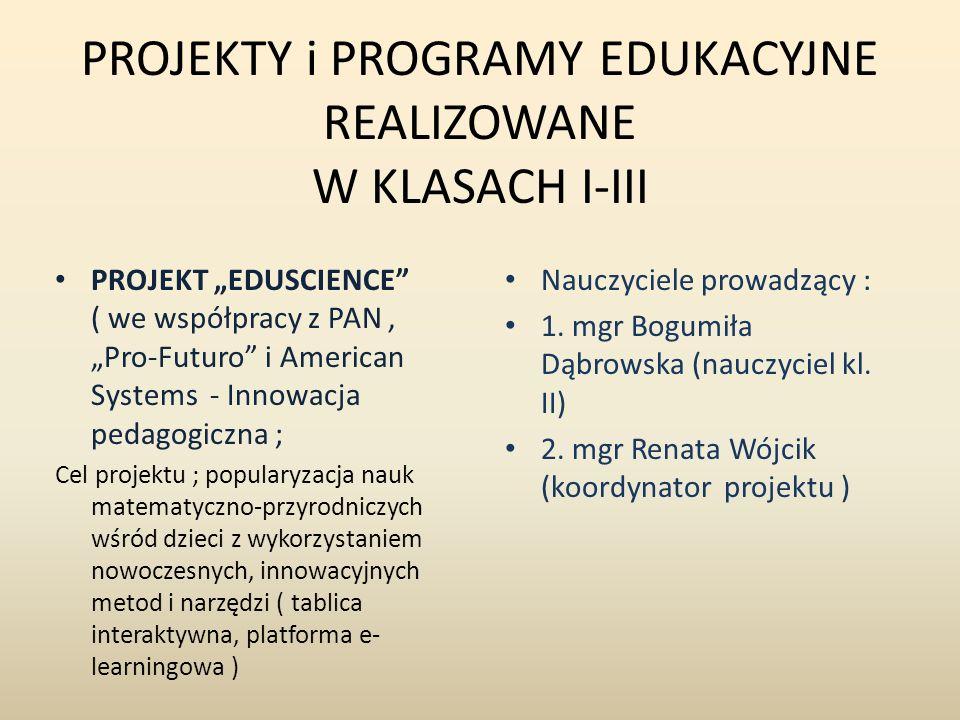 PROJEKTY i PROGRAMY EDUKACYJNE REALIZOWANE W KLASACH I-III PROJEKT EDUSCIENCE ( we współpracy z PAN, Pro-Futuro i American Systems - Innowacja pedagogiczna ; Cel projektu ; popularyzacja nauk matematyczno-przyrodniczych wśród dzieci z wykorzystaniem nowoczesnych, innowacyjnych metod i narzędzi ( tablica interaktywna, platforma e- learningowa ) Nauczyciele prowadzący : 1.