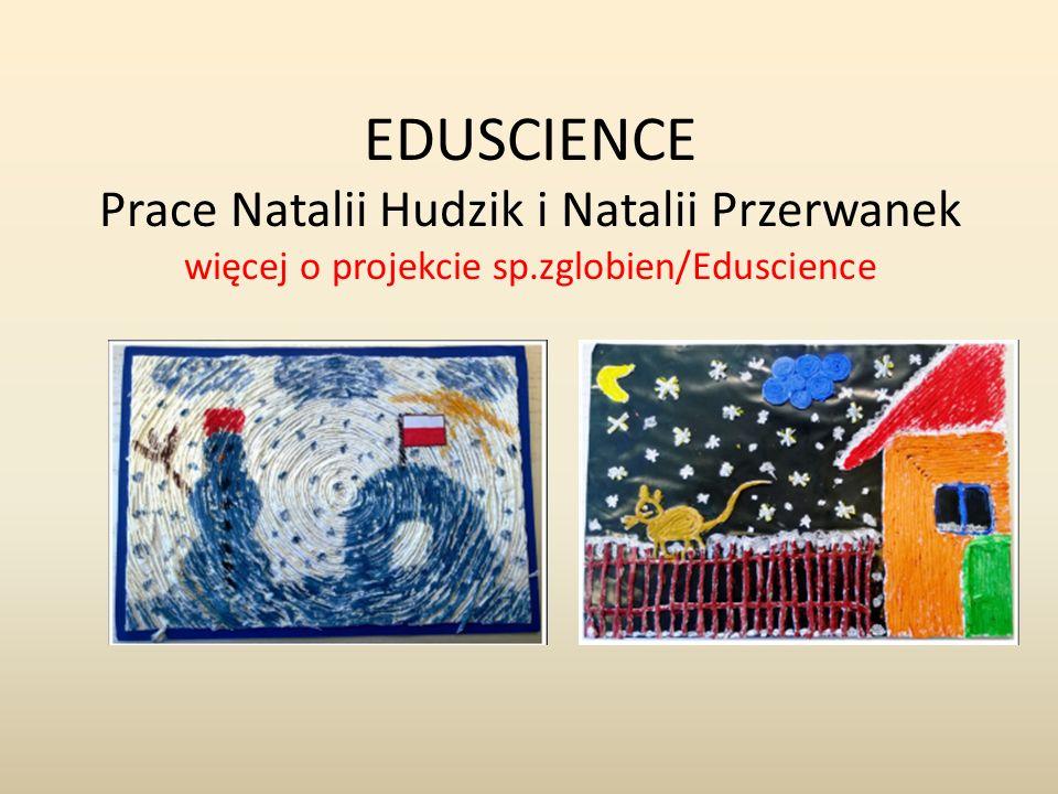EDUSCIENCE Prace Natalii Hudzik i Natalii Przerwanek więcej o projekcie sp.zglobien/Eduscience