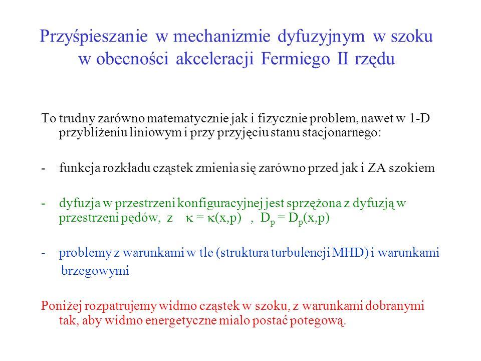 Przyśpieszanie w mechanizmie dyfuzyjnym w szoku w obecności akceleracji Fermiego II rzędu To trudny zarówno matematycznie jak i fizycznie problem, nawet w 1-D przybliżeniu liniowym i przy przyjęciu stanu stacjonarnego: -funkcja rozkładu cząstek zmienia się zarówno przed jak i ZA szokiem -dyfuzja w przestrzeni konfiguracyjnej jest sprzężona z dyfuzją w przestrzeni pędów, z = (x,p), D p = D p (x,p) -problemy z warunkami w tle (struktura turbulencji MHD) i warunkami brzegowymi Poniżej rozpatrujemy widmo cząstek w szoku, z warunkami dobranymi tak, aby widmo energetyczne mialo postać potegową.
