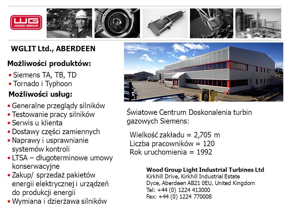 WGLIT Ltd., ABERDEEN Wood Group Light Industrial Turbines Ltd Kirkhill Drive, Kirkhill Industrial Estate Dyce, Aberdeen AB21 0EU, United Kingdom Tel: +44 (0) 1224 413000 Fax: +44 (0) 1224 770008 Możliwości produktów: Siemens TA, TB, TD Tornado i Typhoon Możliwości usług: Generalne przeglądy silników Testowanie pracy silników Serwis u klienta Dostawy części zamiennych Naprawy i usprawnianie systemów kontroli LTSA – długoterminowe umowy konserwacyjne Zakup/ sprzedaż pakietów energii elektrycznej i urządzeń do produkcji energii Wymiana i dzierżawa silników Światowe Centrum Doskonalenia turbin gazowych Siemens: Wielkość zakładu = 2,705 m Liczba pracowników = 120 Rok uruchomienia = 1992