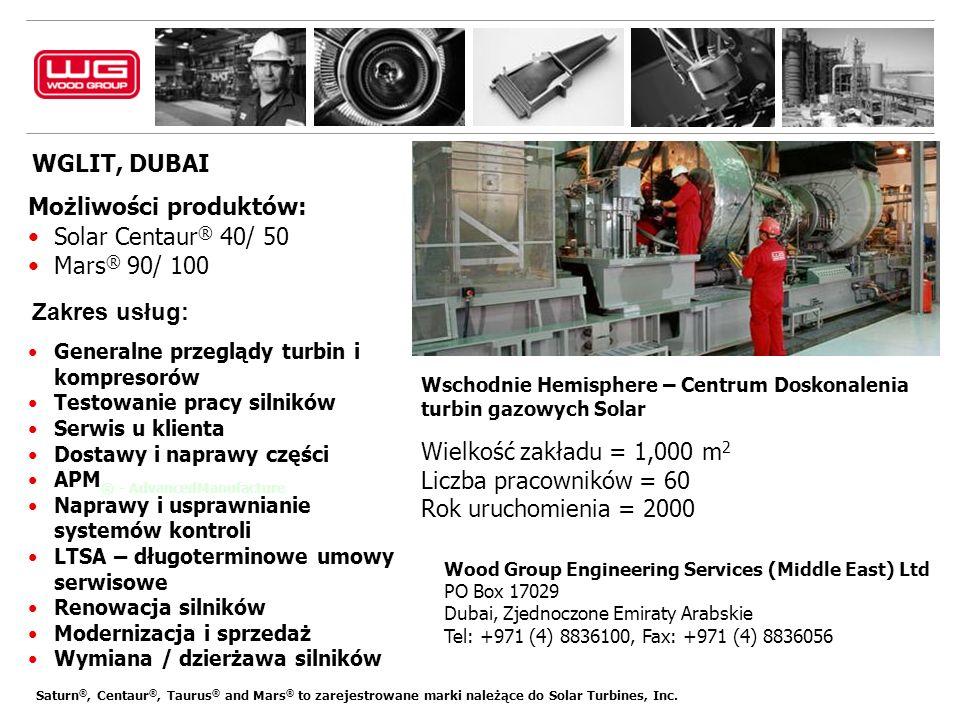 WGLIT, DUBAI Wood Group Engineering Services (Middle East) Ltd PO Box 17029 Dubai, Zjednoczone Emiraty Arabskie Tel: +971 (4) 8836100, Fax: +971 (4) 8836056 Wschodnie Hemisphere – Centrum Doskonalenia turbin gazowych Solar Możliwości produktów: Solar Centaur ® 40/ 50 Mars ® 90/ 100 Zakres usług: Generalne przeglądy turbin i kompresorów Testowanie pracy silników Serwis u klienta Dostawy i naprawy części APM ® - AdvancedManufacture Naprawy i usprawnianie systemów kontroli LTSA – długoterminowe umowy serwisowe Renowacja silników Modernizacja i sprzedaż Wymiana / dzierżawa silników Wielkość zakładu = 1,000 m 2 Liczba pracowników = 60 Rok uruchomienia = 2000 Saturn ®, Centaur ®, Taurus ® and Mars ® to zarejestrowane marki należące do Solar Turbines, Inc.