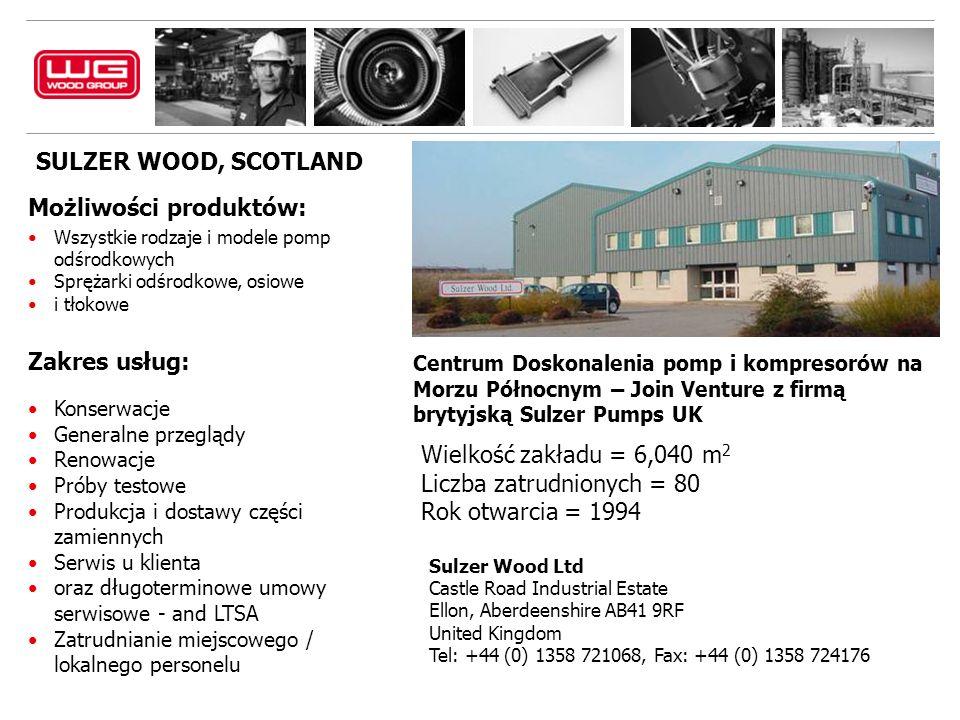 SULZER WOOD, SCOTLAND Sulzer Wood Ltd Castle Road Industrial Estate Ellon, Aberdeenshire AB41 9RF United Kingdom Tel: +44 (0) 1358 721068, Fax: +44 (0) 1358 724176 Możliwości produktów: Wszystkie rodzaje i modele pomp odśrodkowych Sprężarki odśrodkowe, osiowe i tłokowe Zakres usług: Konserwacje Generalne przeglądy Renowacje Próby testowe Produkcja i dostawy części zamiennych Serwis u klienta oraz długoterminowe umowy serwisowe - and LTSA Zatrudnianie miejscowego / lokalnego personelu Centrum Doskonalenia pomp i kompresorów na Morzu Północnym – Join Venture z firmą brytyjską Sulzer Pumps UK Wielkość zakładu = 6,040 m 2 Liczba zatrudnionych = 80 Rok otwarcia = 1994