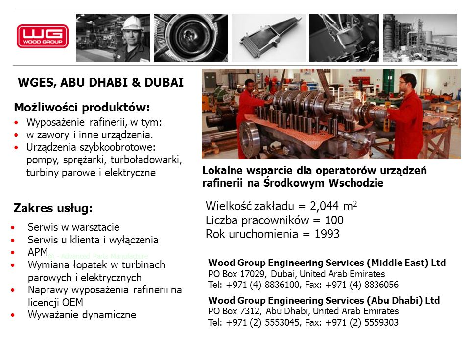 Wood Group Engineering Services (Middle East) Ltd PO Box 17029, Dubai, United Arab Emirates Tel: +971 (4) 8836100, Fax: +971 (4) 8836056 Wood Group Engineering Services (Abu Dhabi) Ltd PO Box 7312, Abu Dhabi, United Arab Emirates Tel: +971 (2) 5553045, Fax: +971 (2) 5559303 WGES, ABU DHABI & DUBAI Możliwości produktów: Wyposażenie rafinerii, w tym: w zawory i inne urządzenia.