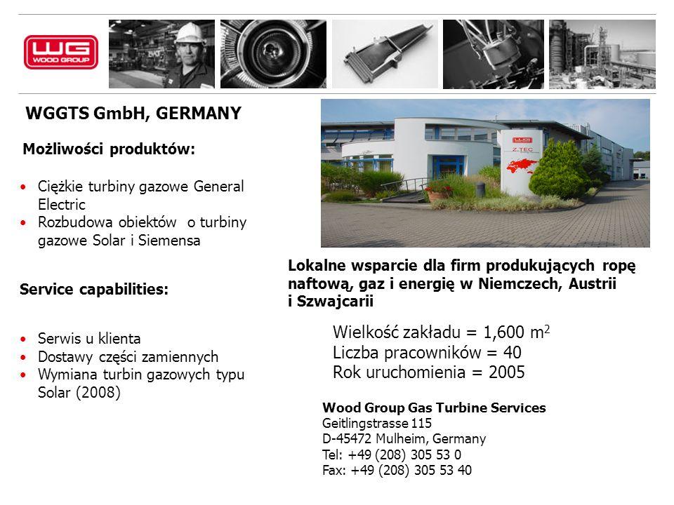 WGGTS GmbH, GERMANY Wood Group Gas Turbine Services Geitlingstrasse 115 D-45472 Mulheim, Germany Tel: +49 (208) 305 53 0 Fax: +49 (208) 305 53 40 Możliwości produktów: Ciężkie turbiny gazowe General Electric Rozbudowa obiektów o turbiny gazowe Solar i Siemensa Service capabilities: Serwis u klienta Dostawy części zamiennych Wymiana turbin gazowych typu Solar (2008) Lokalne wsparcie dla firm produkujących ropę naftową, gaz i energię w Niemczech, Austrii i Szwajcarii Wielkość zakładu = 1,600 m 2 Liczba pracowników = 40 Rok uruchomienia = 2005