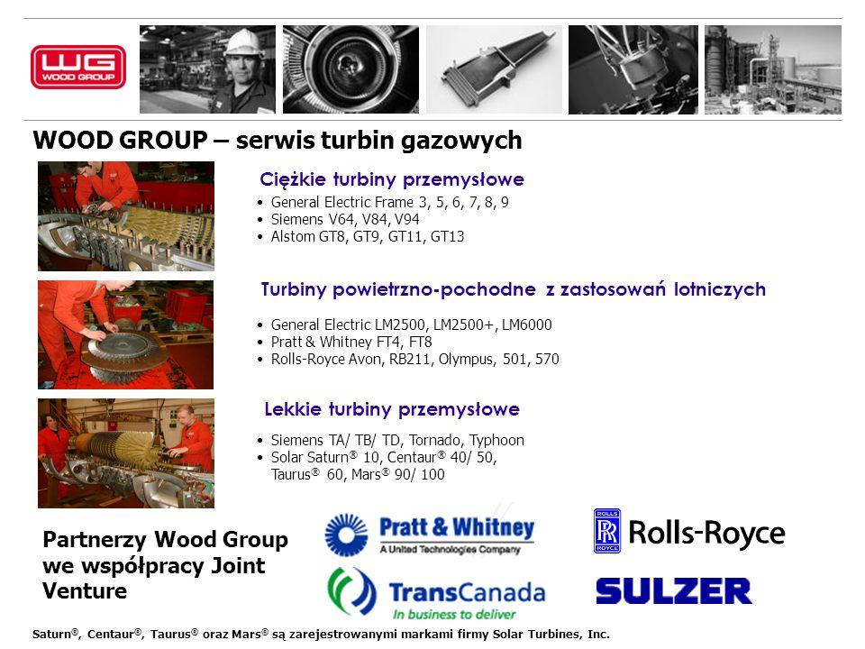 WOOD GROUP – serwis turbin gazowych General Electric LM2500, LM2500+, LM6000 Pratt & Whitney FT4, FT8 Rolls-Royce Avon, RB211, Olympus, 501, 570 + Ciężkie turbiny przemysłowe + Turbiny powietrzno-pochodne z zastosowań lotniczych + Lekkie turbiny przemysłowe Siemens TA/ TB/ TD, Tornado, Typhoon Solar Saturn ® 10, Centaur ® 40/ 50, Taurus ® 60, Mars ® 90/ 100 General Electric Frame 3, 5, 6, 7, 8, 9 Siemens V64, V84, V94 Alstom GT8, GT9, GT11, GT13 Partnerzy Wood Group we współpracy Joint Venture Saturn ®, Centaur ®, Taurus ® oraz Mars ® są zarejestrowanymi markami firmy Solar Turbines, Inc.