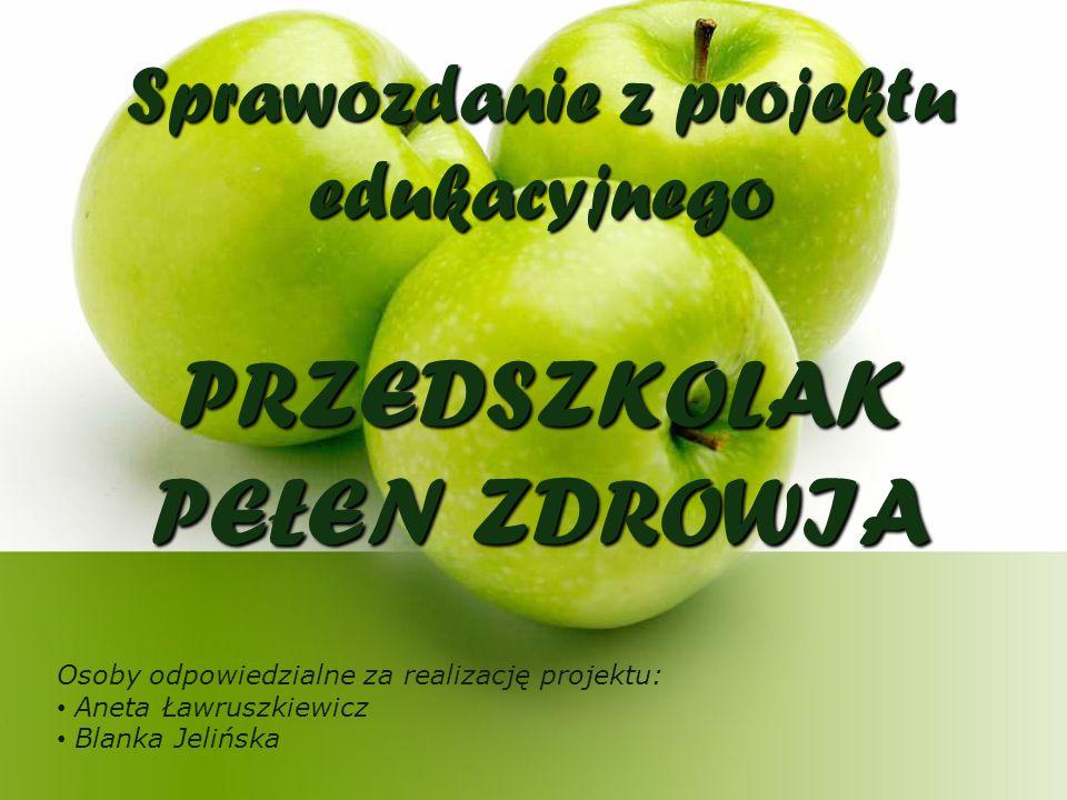 Sprawozdanie z projektu edukacyjnego PRZEDSZKOLAK PEŁEN ZDROWIA Osoby odpowiedzialne za realizację projektu: Aneta Ławruszkiewicz Blanka Jelińska