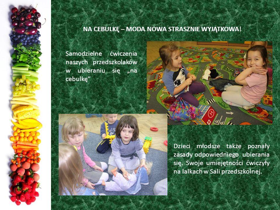 NA CEBULKĘ – MODA NOWA STRASZNIE WYJĄTKOWA! Samodzielne ćwiczenia naszych przedszkolaków w ubieraniu się na cebulkę Dzieci młodsze także poznały zasad