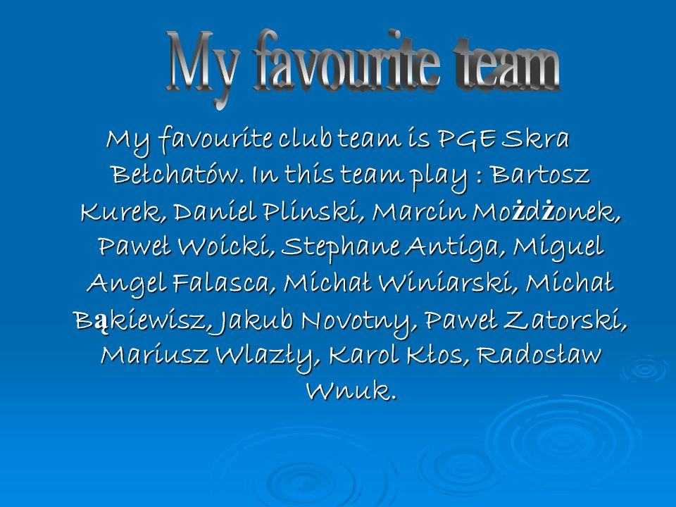 My favourite club team is PGE Skra Bełchatów. In this team play : Bartosz Kurek, Daniel Plinski, Marcin Mo ż d ż onek, Paweł Woicki, Stephane Antiga,