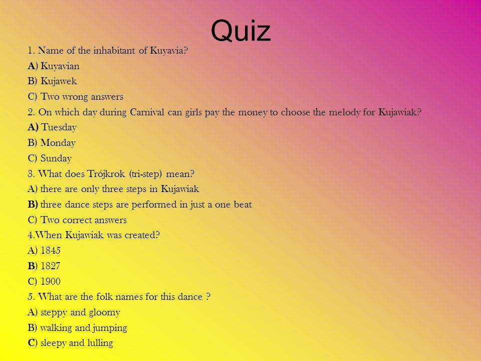 Quiz 1. Name of the inhabitant of Kuyavia. A) Kuyavian B) Kujawek C) Two wrong answers 2.