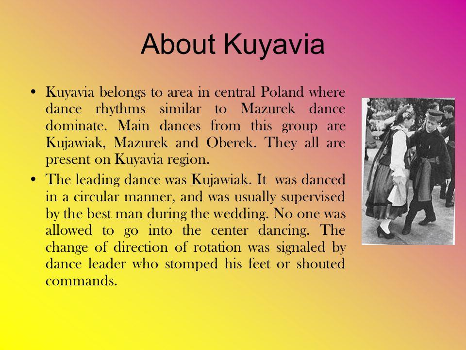 About Kuyavia Kuyavia belongs to area in central Poland where dance rhythms similar to Mazurek dance dominate.