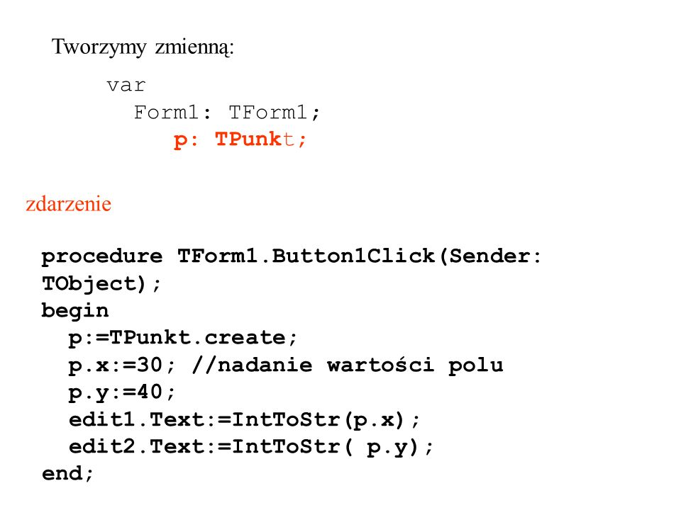 procedure TForm1.Button1Click(Sender: TObject); begin p:=TPunkt.create; p.x:=30; //nadanie wartości polu p.y:=40; edit1.Text:=IntToStr(p.x); edit2.Text:=IntToStr( p.y); end; zdarzenie var Form1: TForm1; p: TPunkt; Tworzymy zmienną: