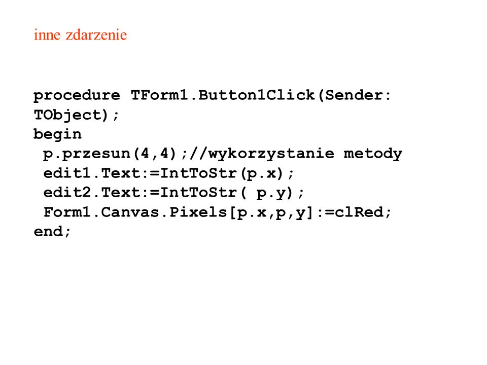 procedure TForm1.Button1Click(Sender: TObject); begin p.przesun(4,4);//wykorzystanie metody edit1.Text:=IntToStr(p.x); edit2.Text:=IntToStr( p.y); For