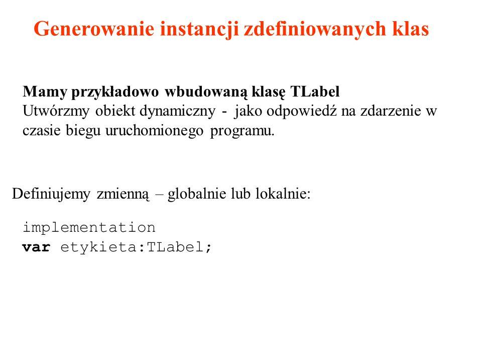 implementation var etykieta:TLabel; Generowanie instancji zdefiniowanych klas Mamy przykładowo wbudowaną klasę TLabel Utwórzmy obiekt dynamiczny - jako odpowiedź na zdarzenie w czasie biegu uruchomionego programu.