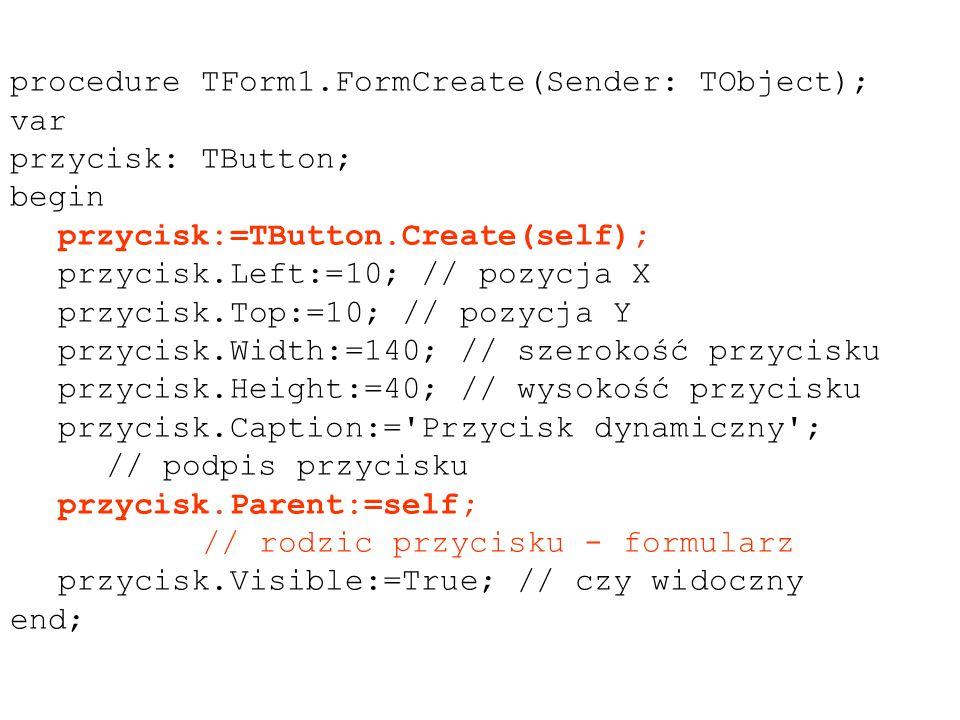 procedure TForm1.FormCreate(Sender: TObject); var przycisk: TButton; begin przycisk:=TButton.Create(self); przycisk.Left:=10; // pozycja X przycisk.Top:=10; // pozycja Y przycisk.Width:=140; // szerokość przycisku przycisk.Height:=40; // wysokość przycisku przycisk.Caption:= Przycisk dynamiczny ; // podpis przycisku przycisk.Parent:=self; // rodzic przycisku - formularz przycisk.Visible:=True; // czy widoczny end;