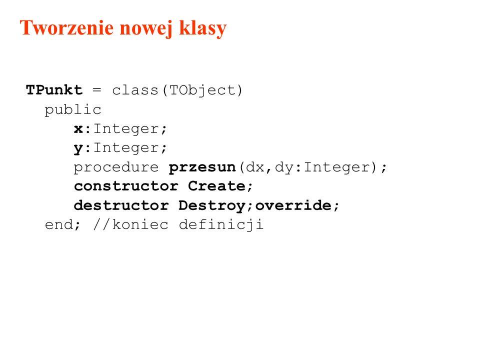 Tworzenie nowej klasy TPunkt = class(TObject) public x:Integer; y:Integer; procedure przesun(dx,dy:Integer); constructor Create; destructor Destroy;override; end; //koniec definicji