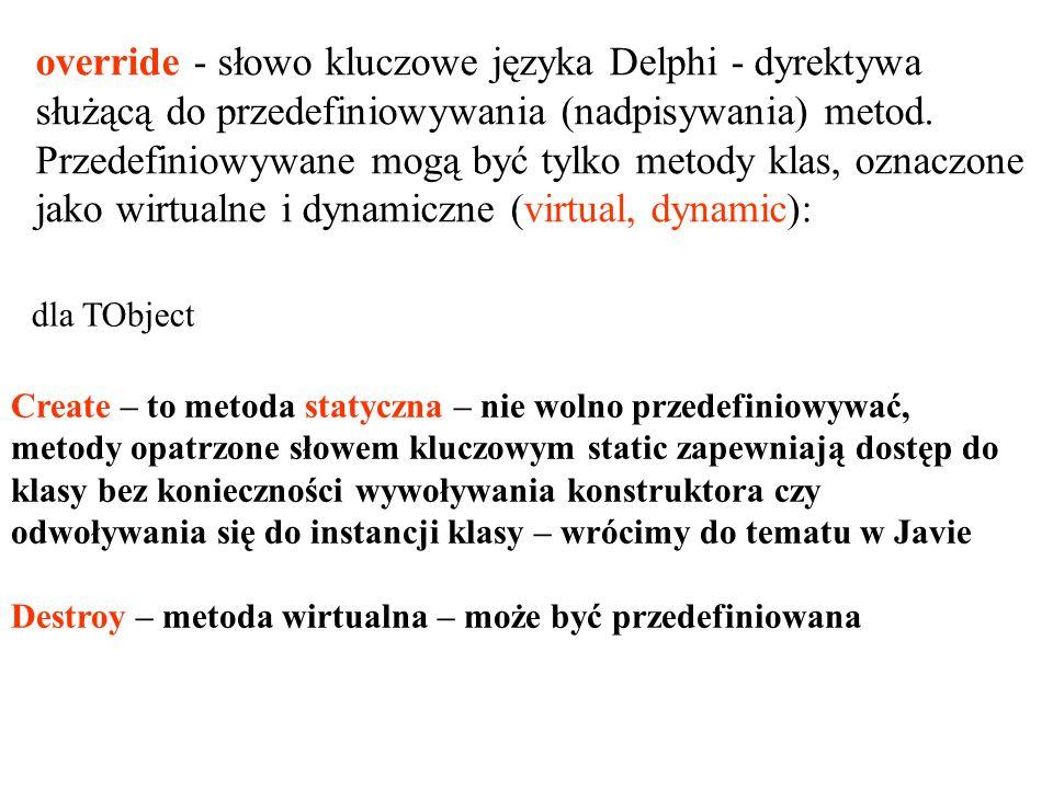 dla TObject override - słowo kluczowe języka Delphi - dyrektywa służącą do przedefiniowywania (nadpisywania) metod. Przedefiniowywane mogą być tylko m