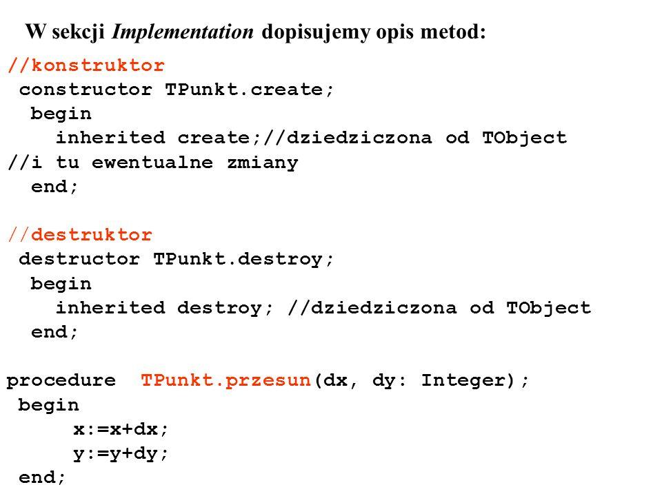 //konstruktor constructor TPunkt.create; begin inherited create;//dziedziczona od TObject //i tu ewentualne zmiany end; //destruktor destructor TPunkt