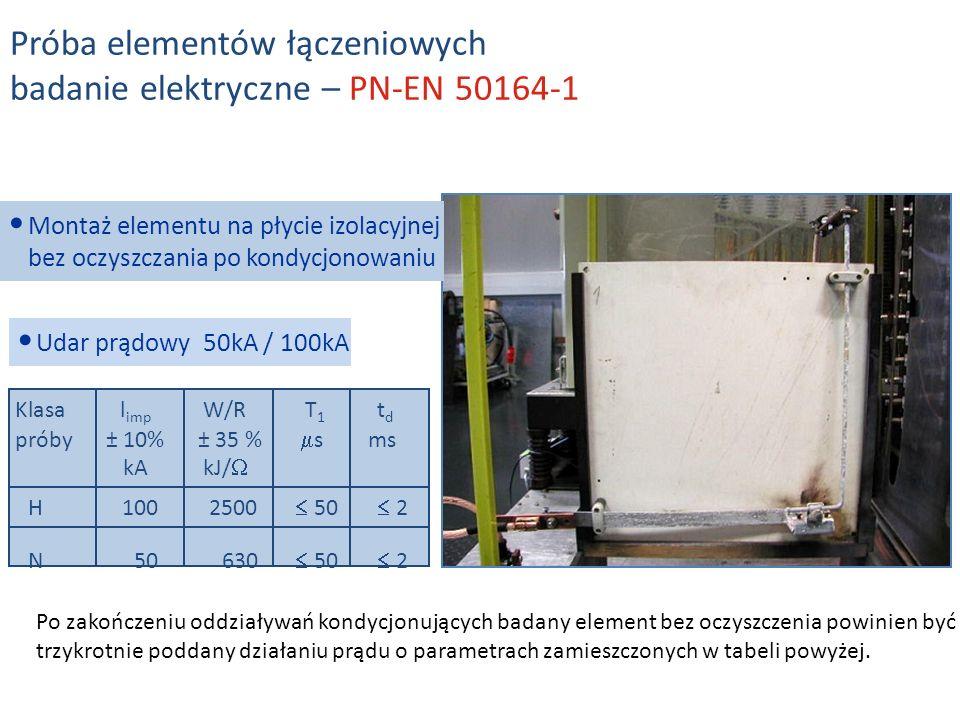 Klasal imp W/RT 1 t d próby± 10% ± 35 % s ms kAkJ/ Udar prądowy 50kA / 100kA H1002500 50 2 N50630 50 2 Montaż elementu na płycie izolacyjnej bez oczyszczania po kondycjonowaniu Próba elementów łączeniowych badanie elektryczne – PN-EN 50164-1 Po zakończeniu oddziaływań kondycjonujących badany element bez oczyszczenia powinien być trzykrotnie poddany działaniu prądu o parametrach zamieszczonych w tabeli powyżej.