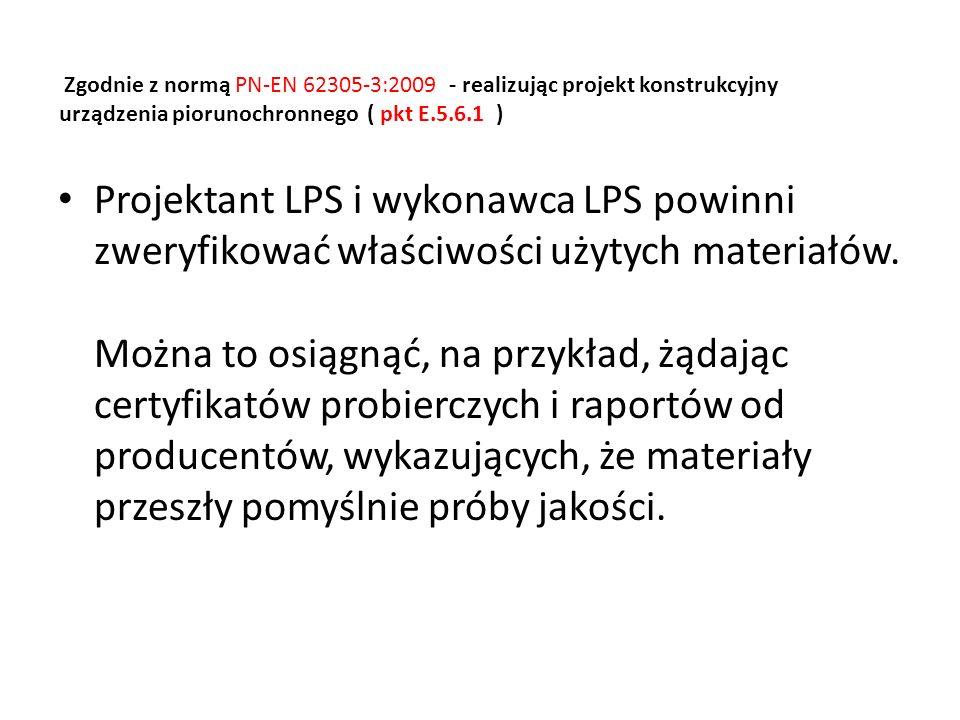 Dobierając zgodnie z normą PN-EN 62305-3:2009 elementy urządzenia piorunochronnego ( pkt E.5.5 ) należy uwzględnić zapis mówiący o tym: że elementy LPS powinny wytrzymywać bez uszkodzenia skutki prądu pioruna i przypadkowe naprężenia.