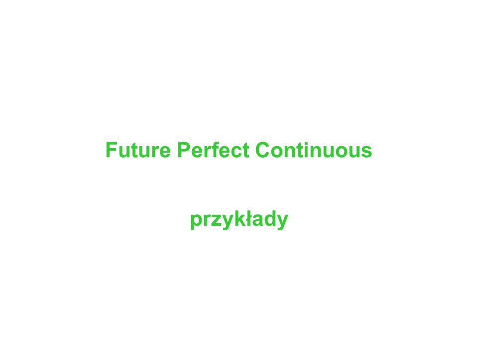 Future Perfect Continuous przykłady