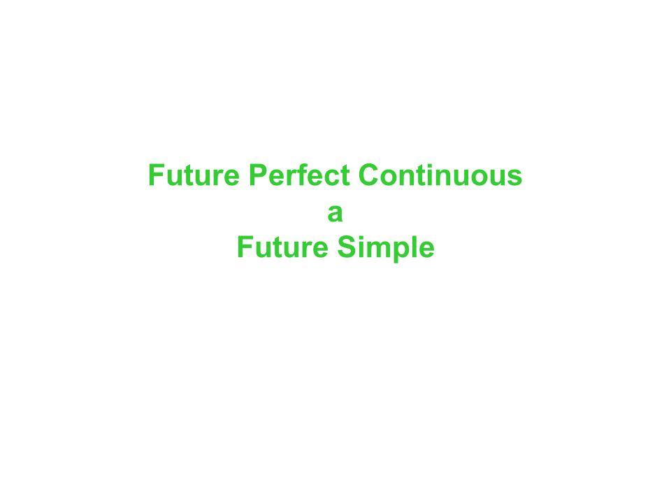 Future Perfect Continuous a Future Simple