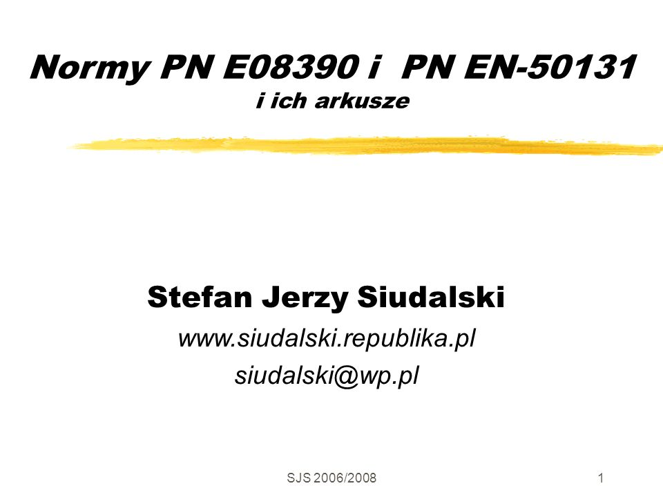SJS 2006/20081 Normy PN E08390 i PN EN-50131 i ich arkusze Stefan Jerzy Siudalski www.siudalski.republika.pl siudalski@wp.pl