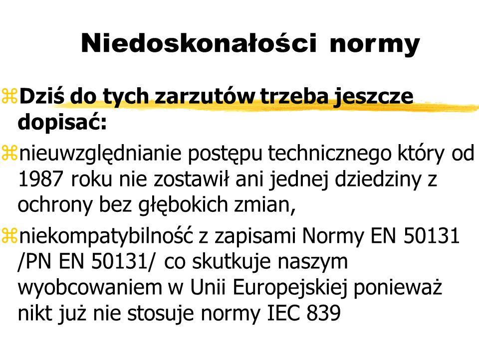 Niedoskonałości normy Dziś do tych zarzutów trzeba jeszcze dopisać: nieuwzględnianie postępu technicznego który od 1987 roku nie zostawił ani jednej dziedziny z ochrony bez głębokich zmian, niekompatybilność z zapisami Normy EN 50131 /PN EN 50131/ co skutkuje naszym wyobcowaniem w Unii Europejskiej ponieważ nikt już nie stosuje normy IEC 839