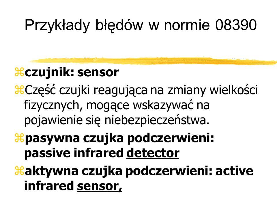 Przykłady błędów w normie 08390 czujnik: sensor Część czujki reagująca na zmiany wielkości fizycznych, mogące wskazywać na pojawienie się niebezpieczeństwa.