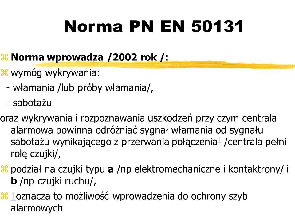 Norma PN EN 50131 Norma wprowadza /2002 rok /: wymóg wykrywania: - włamania /lub próby włamania/, - sabotażu oraz wykrywania i rozpoznawania uszkodzeń przy czym centrala alarmowa powinna odróżniać sygnał włamania od sygnału sabotażu wynikającego z przerwania połączenia 1 /centrala pełni rolę czujki/, podział na czujki typu a /np elektromechaniczne i kontaktrony/ i b /np czujki ruchu/, 1oznacza to możliwość wprowadzenia do ochrony szyb alarmowych