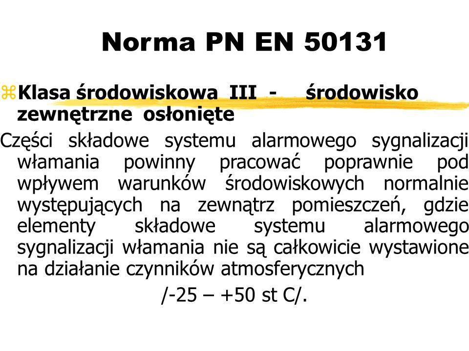 Norma PN EN 50131 Klasa środowiskowa III - środowisko zewnętrzne osłonięte Części składowe systemu alarmowego sygnalizacji włamania powinny pracować poprawnie pod wpływem warunków środowiskowych normalnie występujących na zewnątrz pomieszczeń, gdzie elementy składowe systemu alarmowego sygnalizacji włamania nie są całkowicie wystawione na działanie czynników atmosferycznych /-25 – +50 st C/.