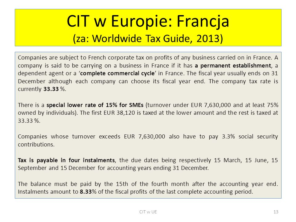 CIT w Europie: Francja (za: Worldwide Tax Guide, 2013) Companies are subject to French corporate tax on profits of any business carried on in France.