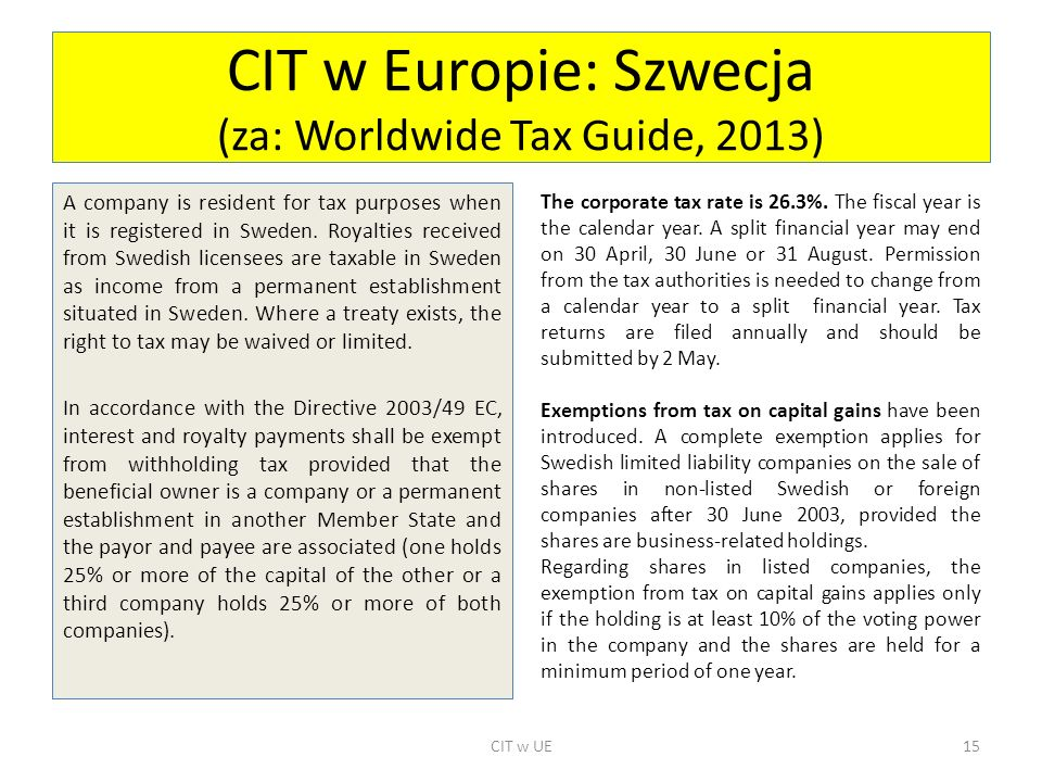 CIT w Europie: Szwecja (za: Worldwide Tax Guide, 2013) A company is resident for tax purposes when it is registered in Sweden. Royalties received from