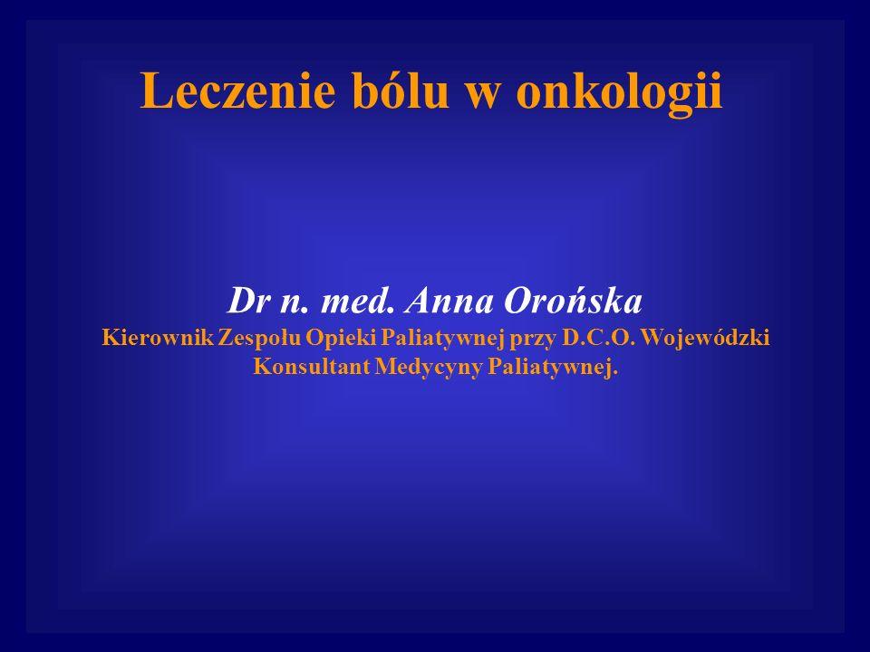 Leczenie bólu w onkologii Dr n. med. Anna Orońska Kierownik Zespołu Opieki Paliatywnej przy D.C.O. Wojewódzki Konsultant Medycyny Paliatywnej.