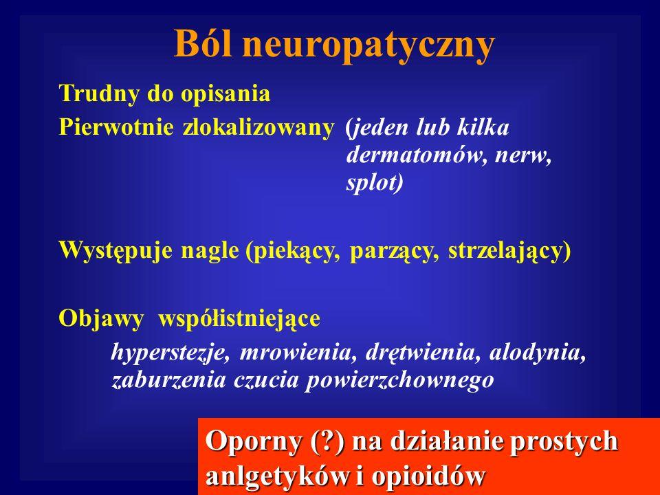 Ból neuropatyczny Trudny do opisania Pierwotnie zlokalizowany (jeden lub kilka dermatomów, nerw, splot) Występuje nagle (piekący, parzący, strzelający