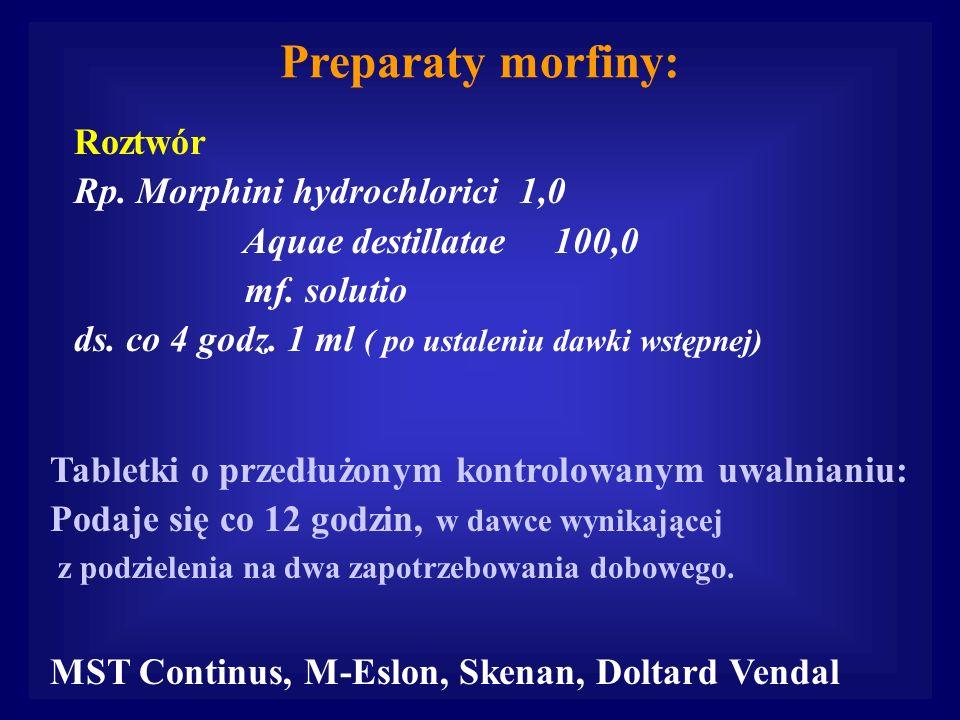 Preparaty morfiny: Roztwór Rp. Morphini hydrochlorici 1,0 Aquae destillatae 100,0 mf. solutio ds. co 4 godz. 1 ml ( po ustaleniu dawki wstępnej) Table