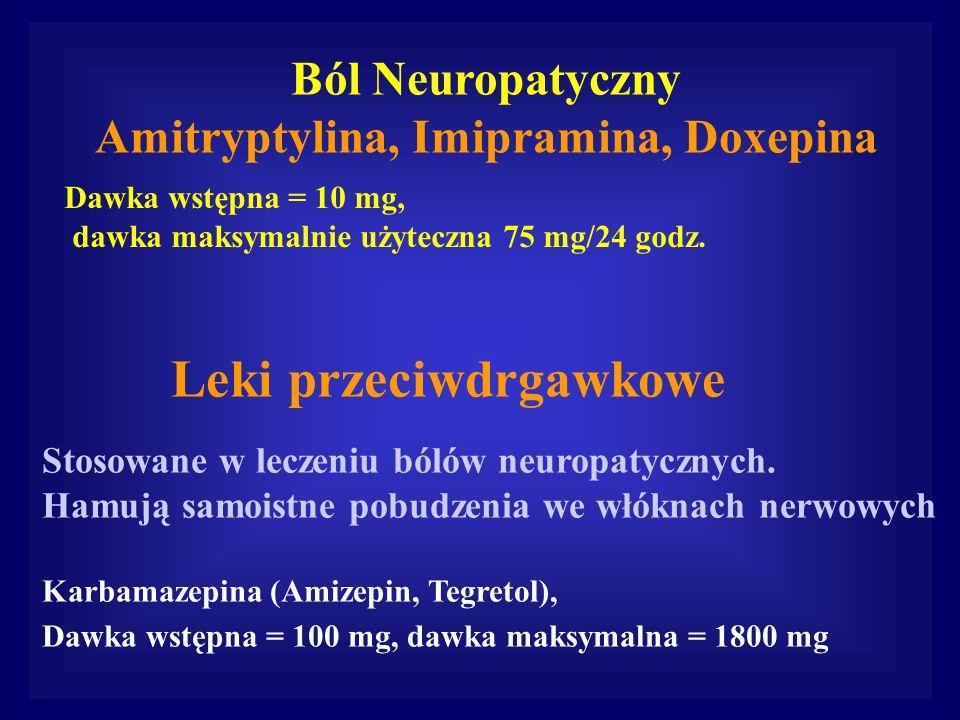 Ból Neuropatyczny Amitryptylina, Imipramina, Doxepina Dawka wstępna = 10 mg, dawka maksymalnie użyteczna 75 mg/24 godz. Leki przeciwdrgawkowe Stosowan