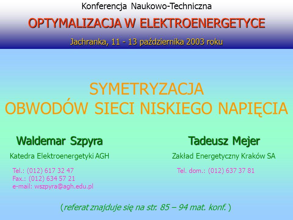 SYMETRYZACJA OBWODÓW SIECI NISKIEGO NAPIĘCIA Tel.: (012) 617 32 47 Fax.: (012) 634 57 21 e-mail: wszpyra@agh.edu.pl Konferencja Naukowo-Techniczna OPT